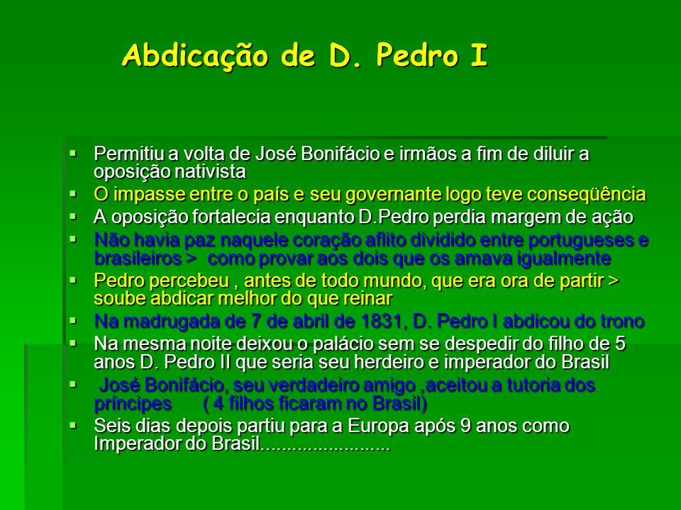 Abdicação de D. Pedro I Abdicação de D. Pedro I  Permitiu a volta de José Bonifácio e irmãos a fim de diluir a oposição nativista  O impasse entre o