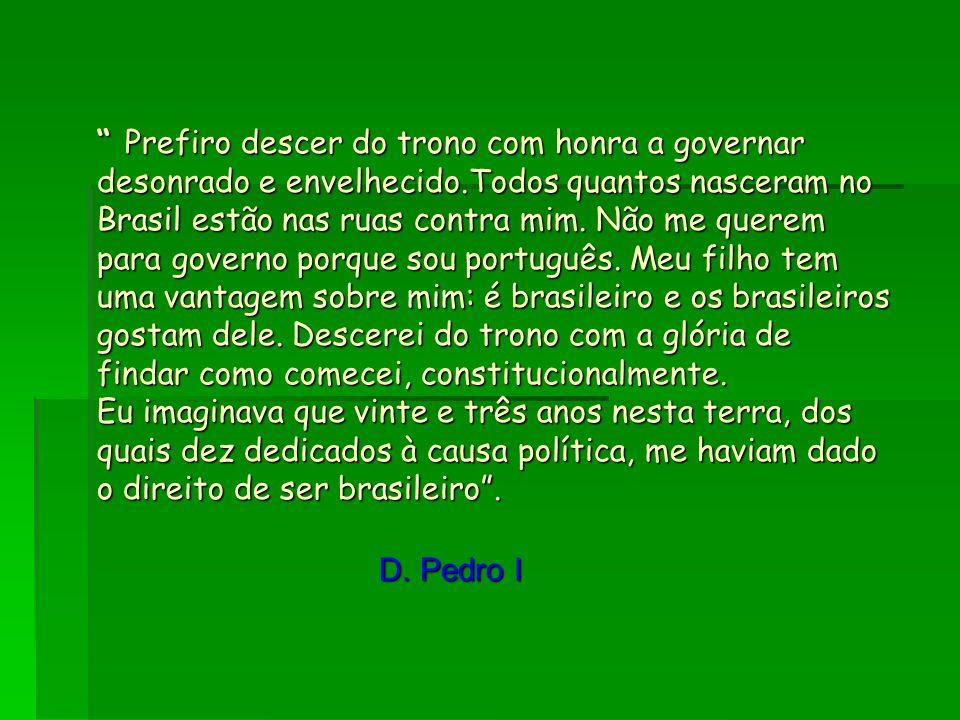 """"""" Prefiro descer do trono com honra a governar desonrado e envelhecido.Todos quantos nasceram no Brasil estão nas ruas contra mim. Não me querem para"""