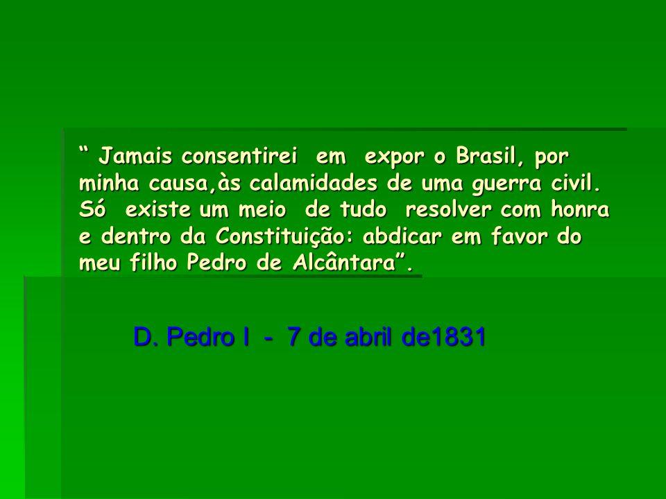 """"""" Jamais consentirei em expor o Brasil, por minha causa,às calamidades de uma guerra civil. Só existe um meio de tudo resolver com honra e dentro da C"""