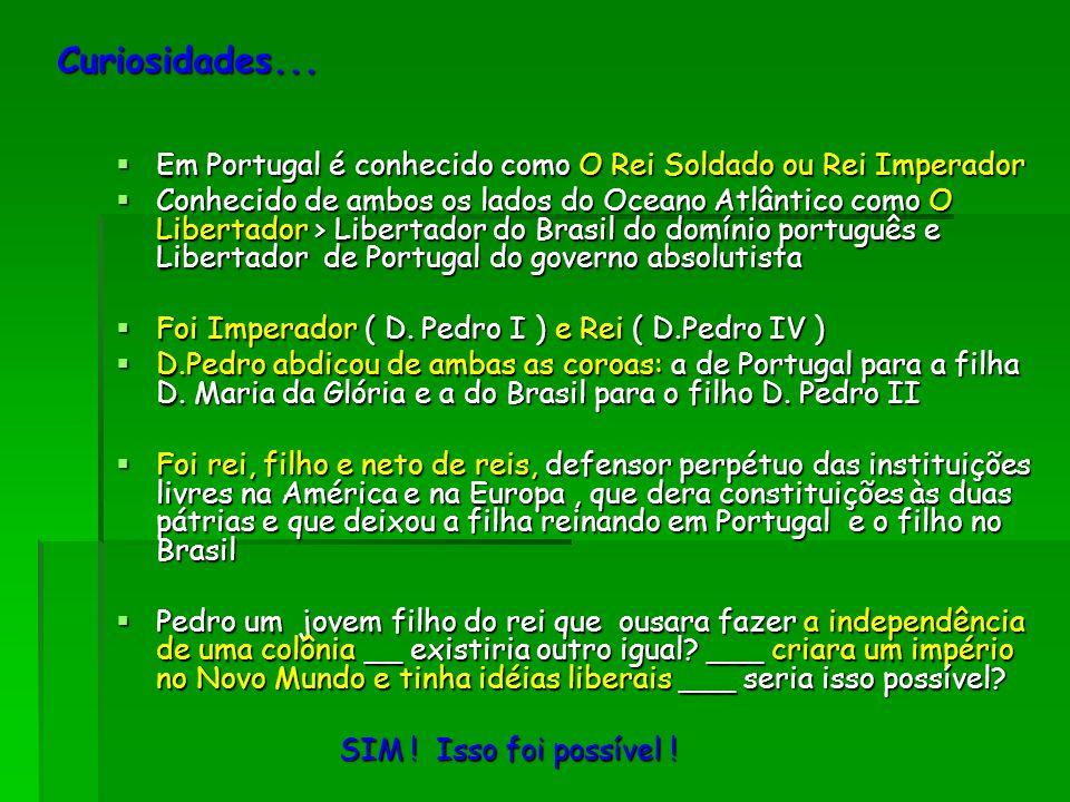 Curiosidades...  Em Portugal é conhecido como O Rei Soldado ou Rei Imperador  Conhecido de ambos os lados do Oceano Atlântico como O Libertador > Li
