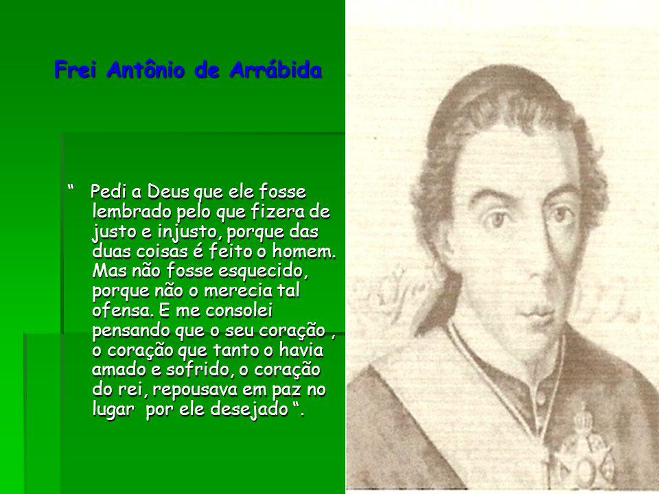 """Frei Antônio de Arrábida Frei Antônio de Arrábida """" Pedi a Deus que ele fosse lembrado pelo que fizera de justo e injusto, porque das duas coisas é fe"""