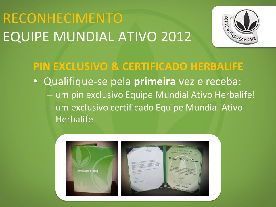 RECONHECIMENTO EQUIPE MUNDIAL ATIVO 2012 PIN EXCLUSIVO & CERTIFICADO HERBALIFE Qualifique-se pela primeira vez e receba: – um pin exclusivo Equipe Mun