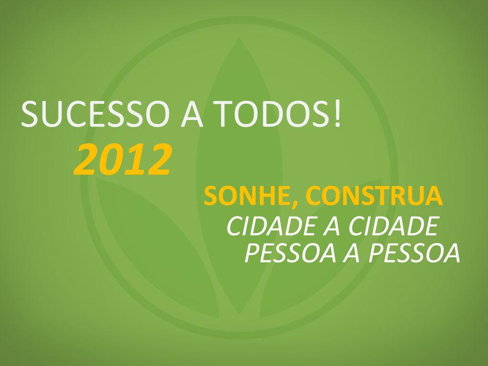 SUCESSO A TODOS! 2012 SONHE, CONSTRUA CIDADE A CIDADE PESSOA A PESSOA
