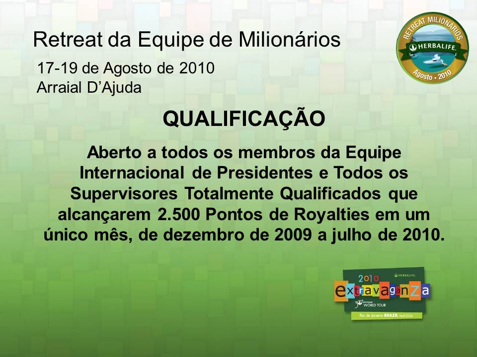QUALIFICAÇÃO Aberto a todos os membros da Equipe Internacional de Presidentes e Todos os Supervisores Totalmente Qualificados que alcançarem 4.000 Pontos de Royalties em um único mês, de dezembro de 2009 a setembro de 2010.