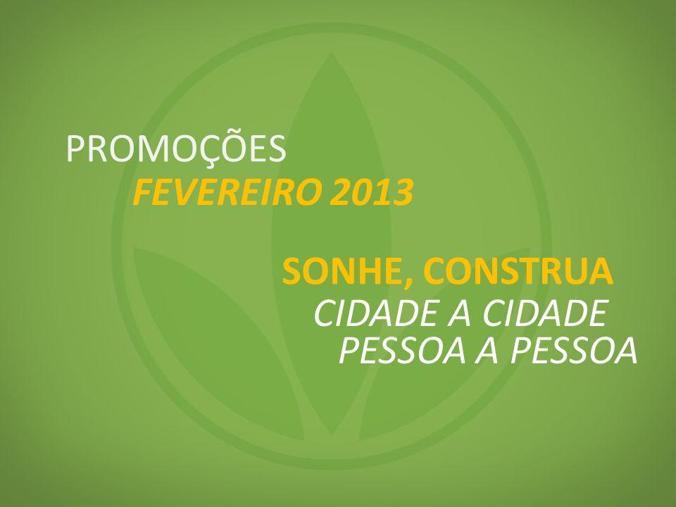 PROMOÇÕES FEVEREIRO 2013 SONHE, CONSTRUA CIDADE A CIDADE PESSOA A PESSOA