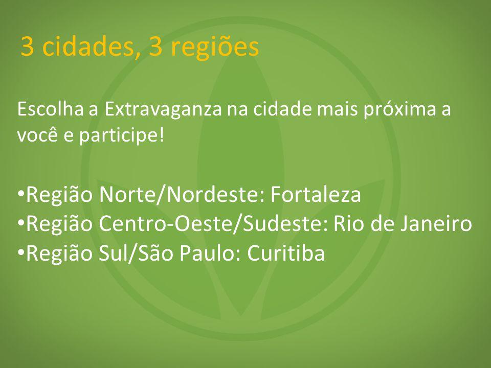3 cidades, 3 regiões Escolha a Extravaganza na cidade mais próxima a você e participe! Região Norte/Nordeste: Fortaleza Região Centro-Oeste/Sudeste: R