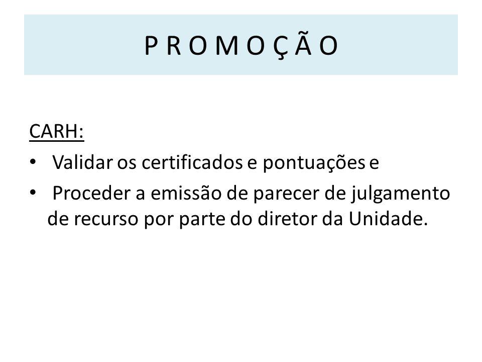 P R O M O Ç Ã O CARH: Validar os certificados e pontuações e Proceder a emissão de parecer de julgamento de recurso por parte do diretor da Unidade.