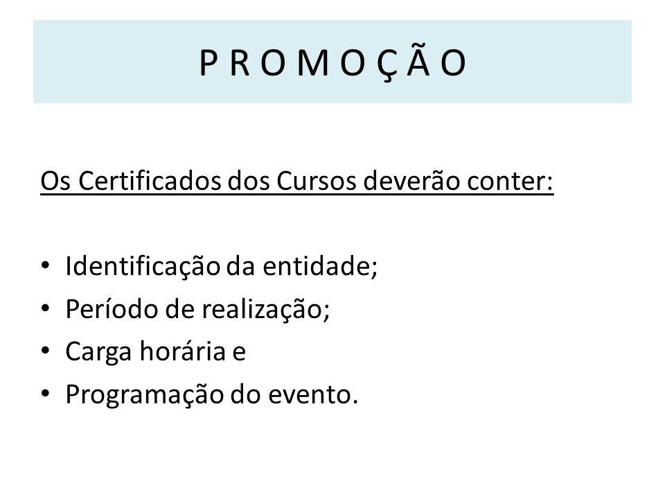 P R O M O Ç Ã O Os Certificados dos Cursos deverão conter: Identificação da entidade; Período de realização; Carga horária e Programação do evento.