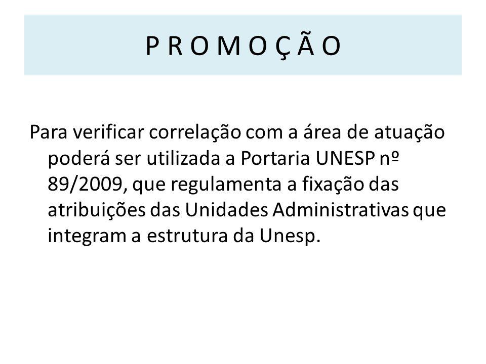 P R O M O Ç Ã O Para verificar correlação com a área de atuação poderá ser utilizada a Portaria UNESP nº 89/2009, que regulamenta a fixação das atribuições das Unidades Administrativas que integram a estrutura da Unesp.
