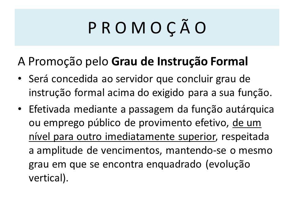 P R O M O Ç Ã O A Promoção pelo Grau de Instrução Formal Será concedida ao servidor que concluir grau de instrução formal acima do exigido para a sua função.