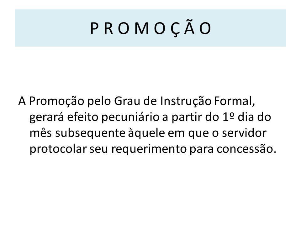 P R O M O Ç Ã O A Promoção pelo Grau de Instrução Formal, gerará efeito pecuniário a partir do 1º dia do mês subsequente àquele em que o servidor protocolar seu requerimento para concessão.