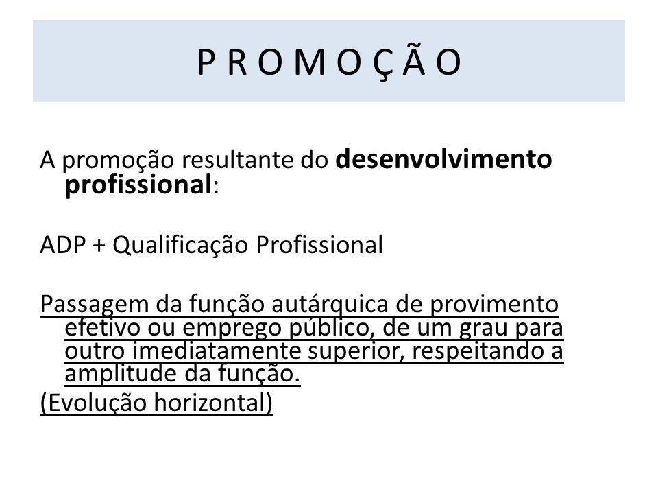 P R O M O Ç Ã O A promoção resultante do desenvolvimento profissional : ADP + Qualificação Profissional Passagem da função autárquica de provimento efetivo ou emprego público, de um grau para outro imediatamente superior, respeitando a amplitude da função.