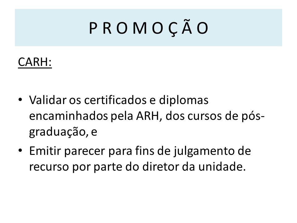 P R O M O Ç Ã O CARH: Validar os certificados e diplomas encaminhados pela ARH, dos cursos de pós- graduação, e Emitir parecer para fins de julgamento de recurso por parte do diretor da unidade.