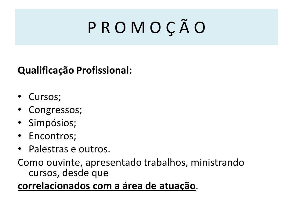 P R O M O Ç Ã O Qualificação Profissional: Cursos; Congressos; Simpósios; Encontros; Palestras e outros.