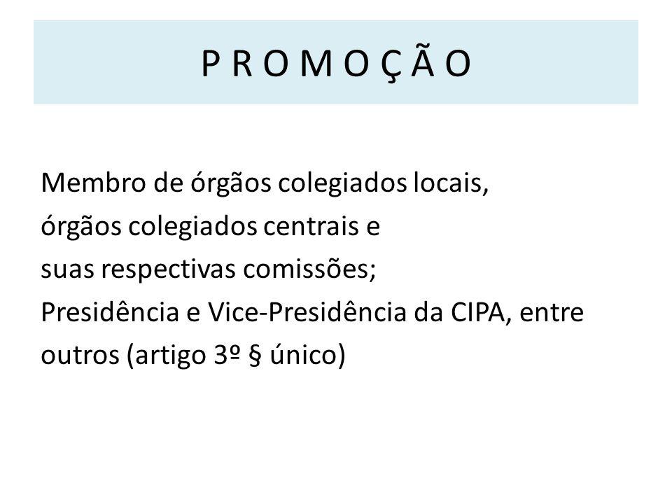 P R O M O Ç Ã O Membro de órgãos colegiados locais, órgãos colegiados centrais e suas respectivas comissões; Presidência e Vice-Presidência da CIPA, entre outros (artigo 3º § único)