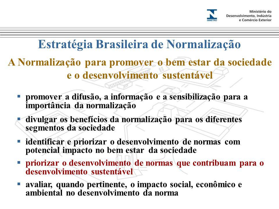 Estratégia Brasileira de Normalização A Normalização para promover o bem estar da sociedade e o desenvolvimento sustentável  promover a difusão, a informação e a sensibilização para a importância da normalização  divulgar os benefícios da normalização para os diferentes segmentos da sociedade  identificar e priorizar o desenvolvimento de normas com potencial impacto no bem estar da sociedade  priorizar o desenvolvimento de normas que contribuam para o desenvolvimento sustentável  avaliar, quando pertinente, o impacto social, econômico e ambiental no desenvolvimento da norma
