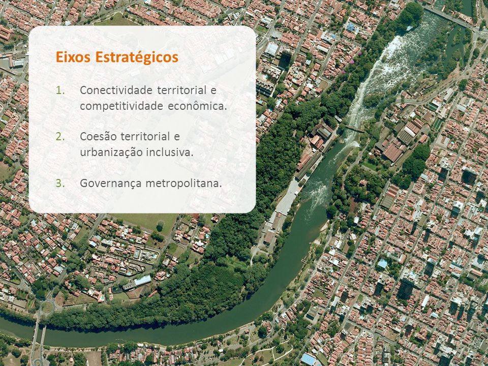 Eixos Estratégicos 1.Conectividade territorial e competitividade econômica. 2.Coesão territorial e urbanização inclusiva. 3.Governança metropolitana.