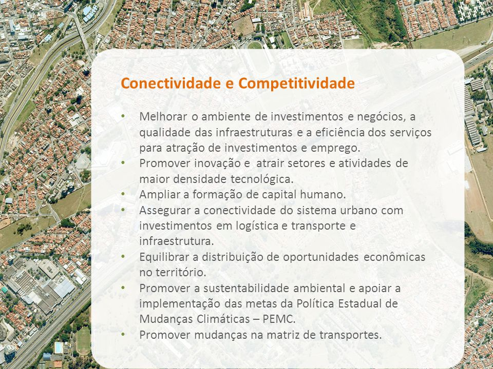 Conectividade e Competitividade Melhorar o ambiente de investimentos e negócios, a qualidade das infraestruturas e a eficiência dos serviços para atração de investimentos e emprego.