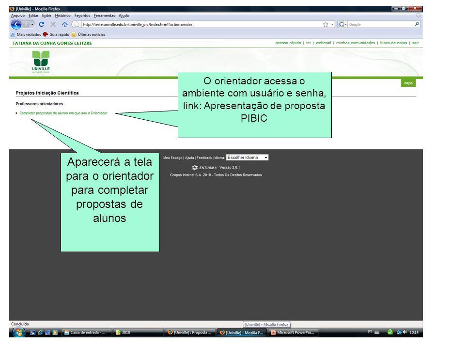 O orientador acessa o ambiente com usuário e senha, link: Apresentação de proposta PIBIC Aparecerá a tela para o orientador para completar propostas d