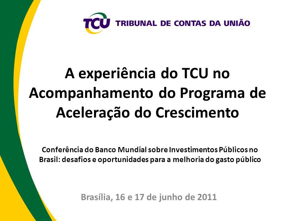 A experiência do TCU no Acompanhamento do Programa de Aceleração do Crescimento Conferência do Banco Mundial sobre Investimentos Públicos no Brasil: d