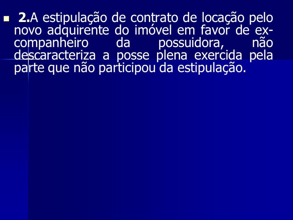 2. 2.A estipulação de contrato de locação pelo novo adquirente do imóvel em favor de ex- companheiro da possuidora, não descaracteriza a posse plena e