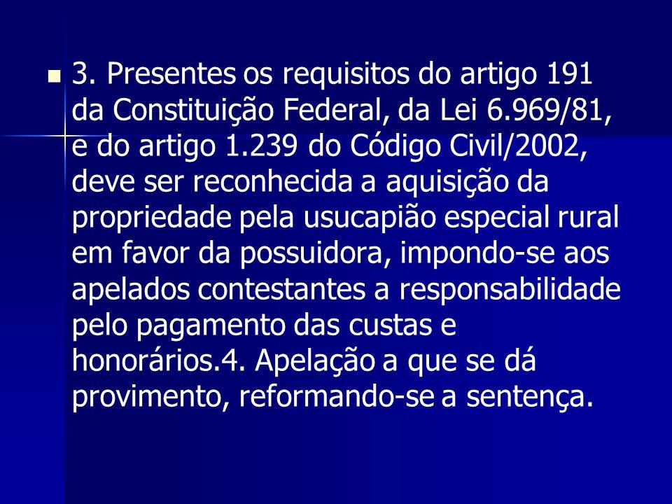 3. Presentes os requisitos do artigo 191 da Constituição Federal, da Lei 6.969/81, e do artigo 1.239 do Código Civil/2002, deve ser reconhecida a aqui