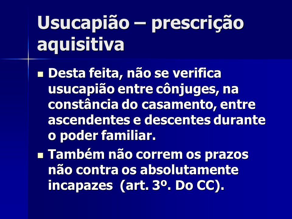 Usucapião – prescrição aquisitiva Desta feita, não se verifica usucapião entre cônjuges, na constância do casamento, entre ascendentes e descentes dur