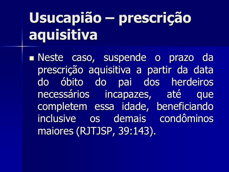 Usucapião – prescrição aquisitiva Neste caso, suspende o prazo da prescrição aquisitiva a partir da data do óbito do pai dos herdeiros necessários inc