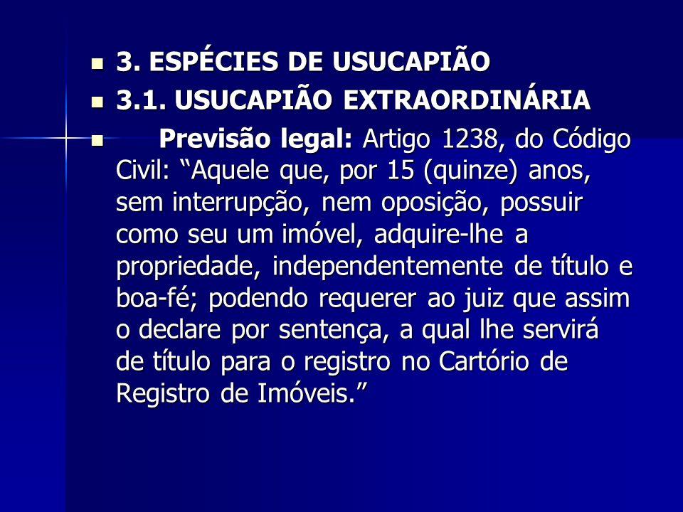 3. ESPÉCIES DE USUCAPIÃO 3. ESPÉCIES DE USUCAPIÃO 3.1. USUCAPIÃO EXTRAORDINÁRIA 3.1. USUCAPIÃO EXTRAORDINÁRIA Previsão legal: Artigo 1238, do Código C