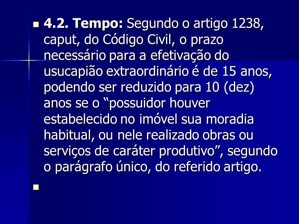 4.2. Tempo: Segundo o artigo 1238, caput, do Código Civil, o prazo necessário para a efetivação do usucapião extraordinário é de 15 anos, podendo ser