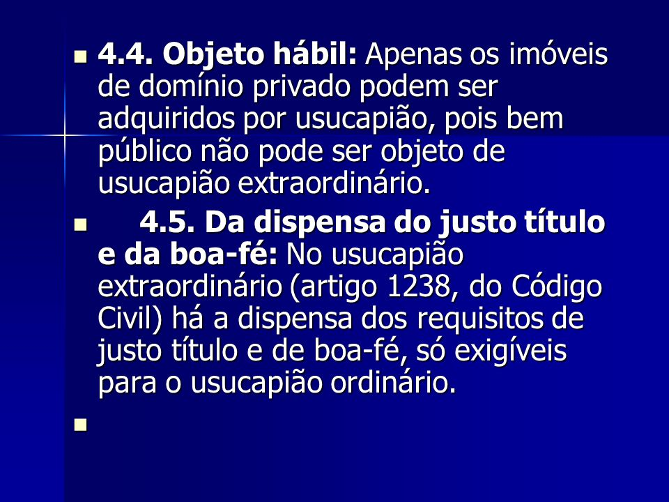 4.4. Objeto hábil: Apenas os imóveis de domínio privado podem ser adquiridos por usucapião, pois bem público não pode ser objeto de usucapião extraord