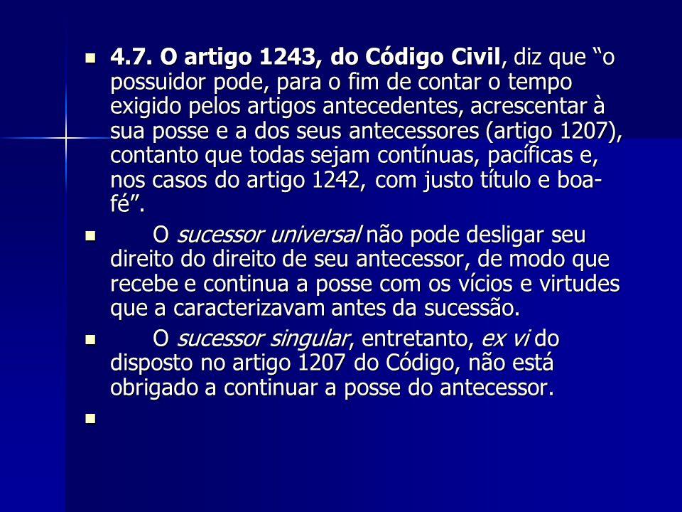 """4.7. O artigo 1243, do Código Civil, diz que """"o possuidor pode, para o fim de contar o tempo exigido pelos artigos antecedentes, acrescentar à sua pos"""