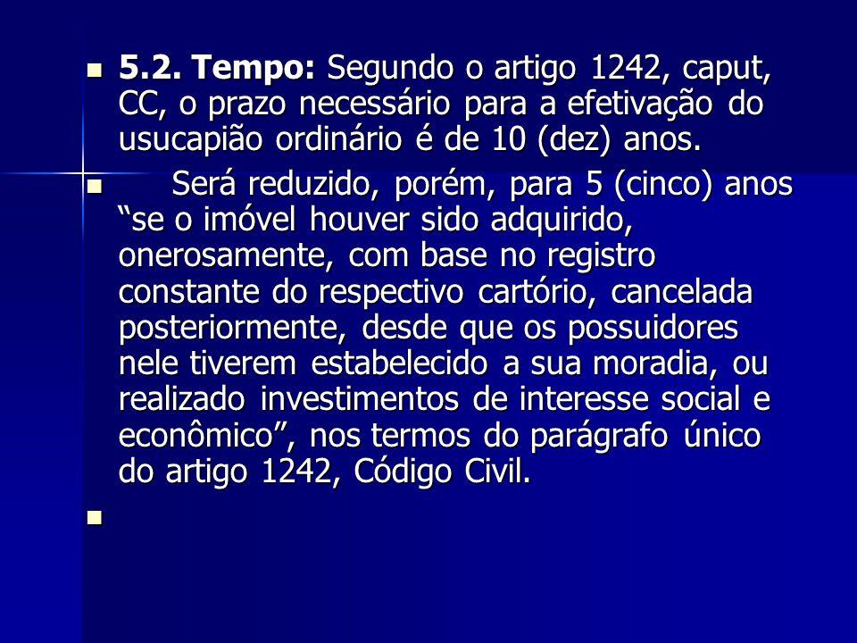 5.2. Tempo: Segundo o artigo 1242, caput, CC, o prazo necessário para a efetivação do usucapião ordinário é de 10 (dez) anos. 5.2. Tempo: Segundo o ar