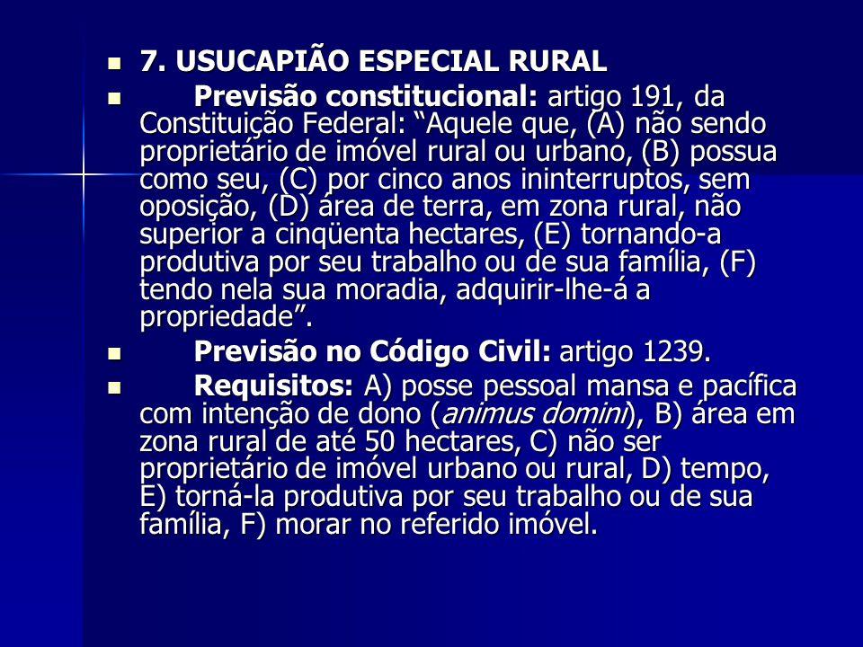 """7. USUCAPIÃO ESPECIAL RURAL 7. USUCAPIÃO ESPECIAL RURAL Previsão constitucional: artigo 191, da Constituição Federal: """"Aquele que, (A) não sendo propr"""