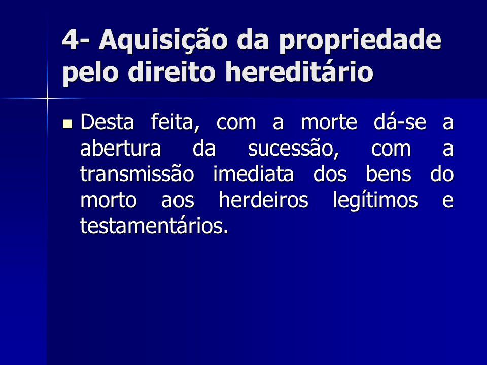 4- Aquisição da propriedade pelo direito hereditário Desta feita, com a morte dá-se a abertura da sucessão, com a transmissão imediata dos bens do mor