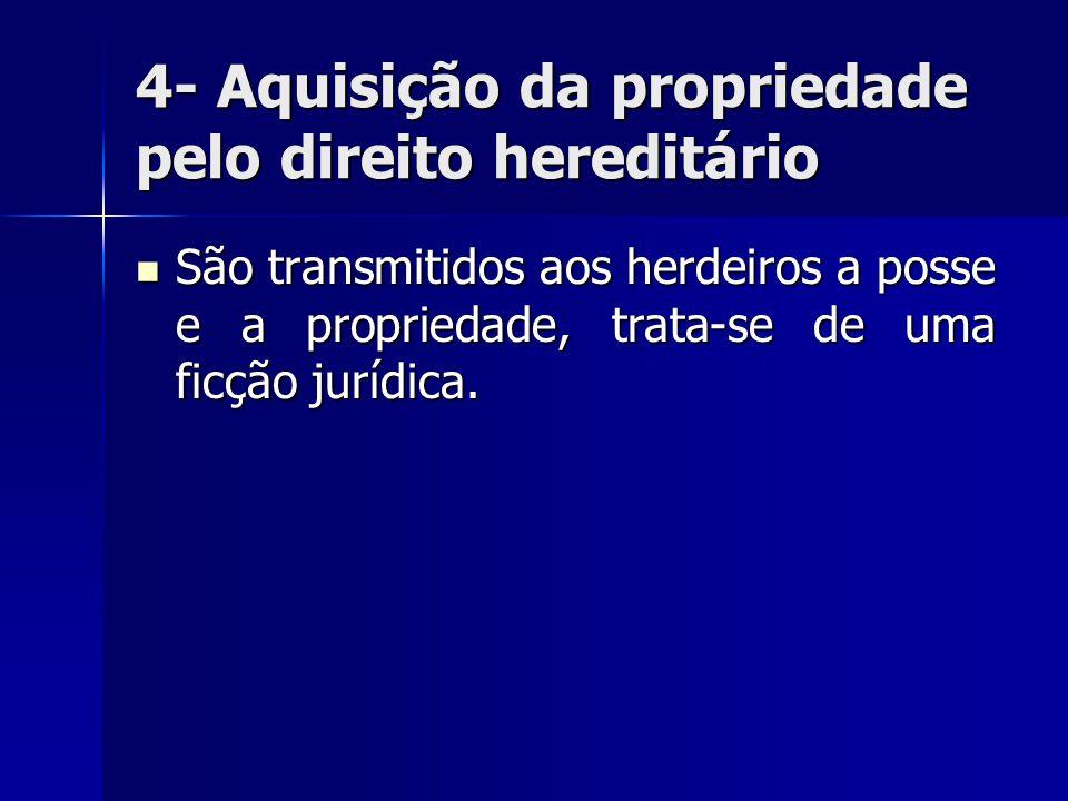 4- Aquisição da propriedade pelo direito hereditário São transmitidos aos herdeiros a posse e a propriedade, trata-se de uma ficção jurídica. São tran