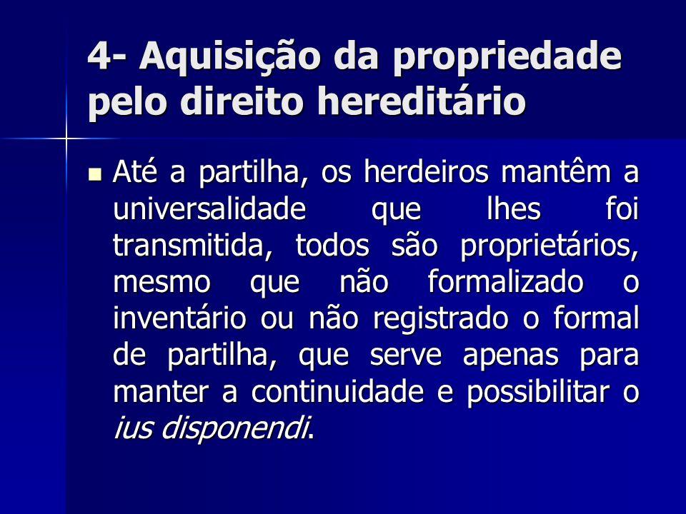 4- Aquisição da propriedade pelo direito hereditário Até a partilha, os herdeiros mantêm a universalidade que lhes foi transmitida, todos são propriet