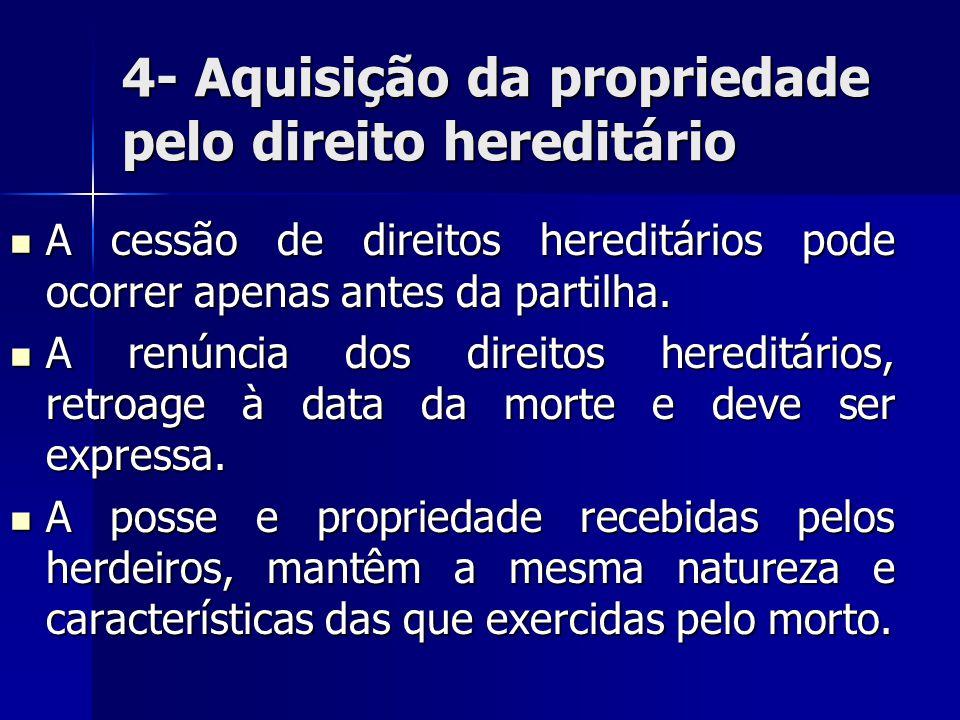 4- Aquisição da propriedade pelo direito hereditário A cessão de direitos hereditários pode ocorrer apenas antes da partilha. A cessão de direitos her