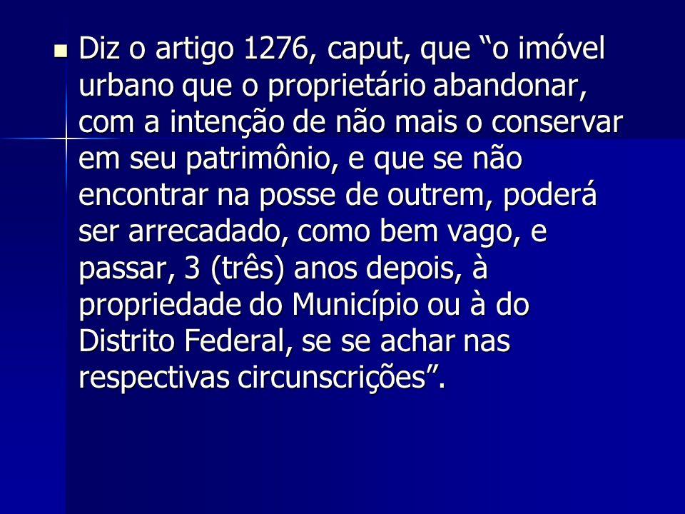 """Diz o artigo 1276, caput, que """"o imóvel urbano que o proprietário abandonar, com a intenção de não mais o conservar em seu patrimônio, e que se não en"""