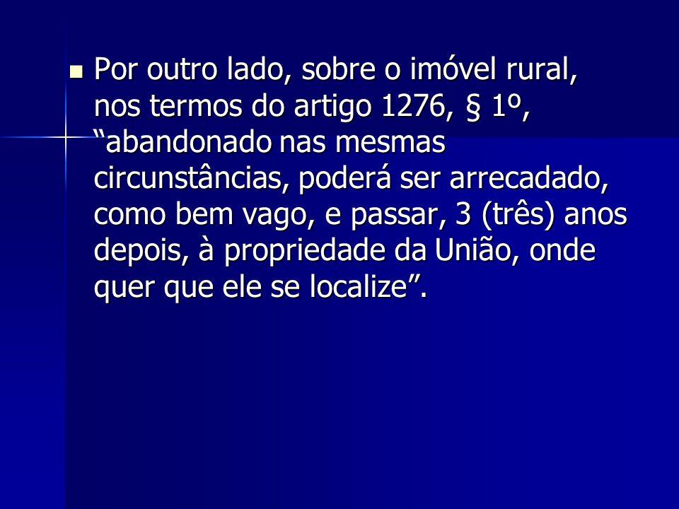 """Por outro lado, sobre o imóvel rural, nos termos do artigo 1276, § 1º, """"abandonado nas mesmas circunstâncias, poderá ser arrecadado, como bem vago, e"""