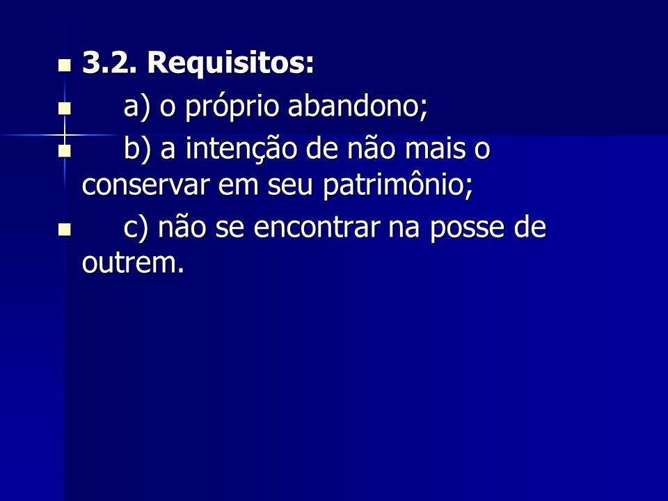 3.2. Requisitos: 3.2. Requisitos: a) o próprio abandono; a) o próprio abandono; b) a intenção de não mais o conservar em seu patrimônio; b) a intenção