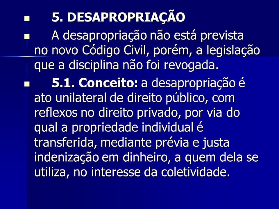 5. DESAPROPRIAÇÃO 5. DESAPROPRIAÇÃO A desapropriação não está prevista no novo Código Civil, porém, a legislação que a disciplina não foi revogada. A