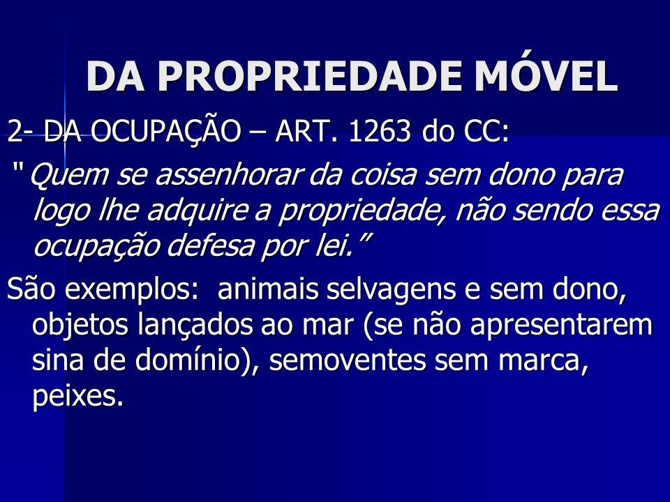 """DA PROPRIEDADE MÓVEL 2- DA OCUPAÇÃO – ART. 1263 do CC: """" Quem se assenhorar da coisa sem dono para logo lhe adquire a propriedade, não sendo essa ocup"""