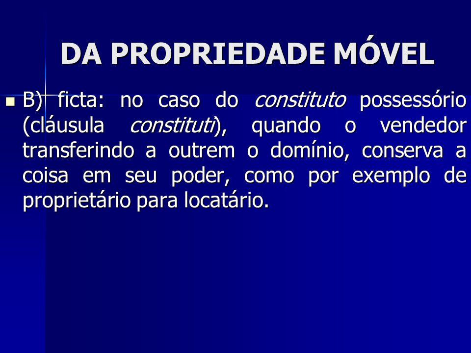 DA PROPRIEDADE MÓVEL B) ficta: no caso do constituto possessório (cláusula constituti), quando o vendedor transferindo a outrem o domínio, conserva a