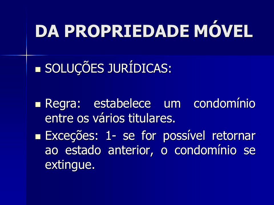 DA PROPRIEDADE MÓVEL SOLUÇÕES JURÍDICAS: SOLUÇÕES JURÍDICAS: Regra: estabelece um condomínio entre os vários titulares. Regra: estabelece um condomíni