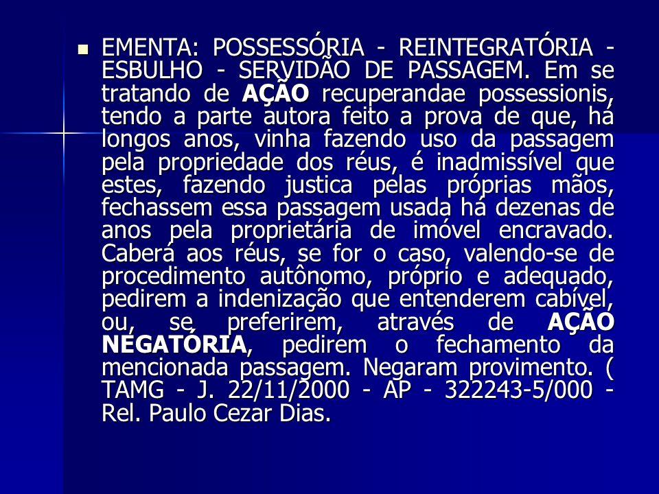 EMENTA: POSSESSÓRIA - REINTEGRATÓRIA - ESBULHO - SERVIDÃO DE PASSAGEM. Em se tratando de AÇÃO recuperandae possessionis, tendo a parte autora feito a