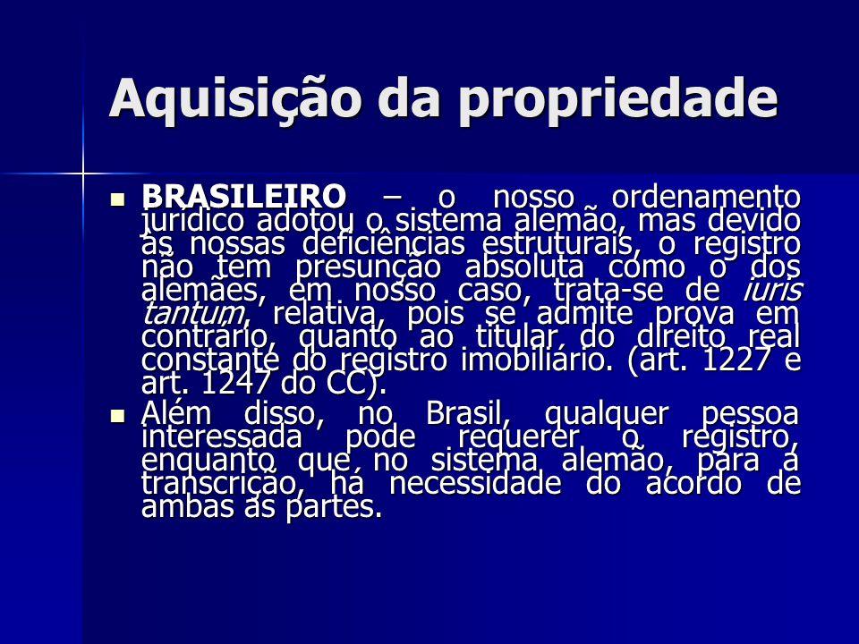 Aquisição da propriedade BRASILEIRO – o nosso ordenamento jurídico adotou o sistema alemão, mas devido às nossas deficiências estruturais, o registro