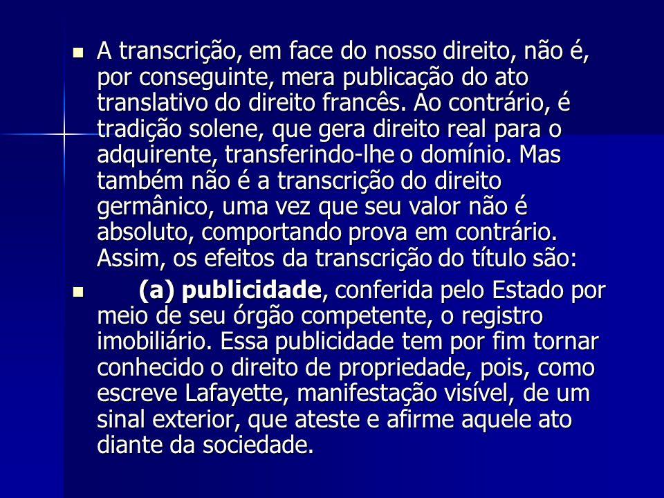 A transcrição, em face do nosso direito, não é, por conseguinte, mera publicação do ato translativo do direito francês. Ao contrário, é tradição solen