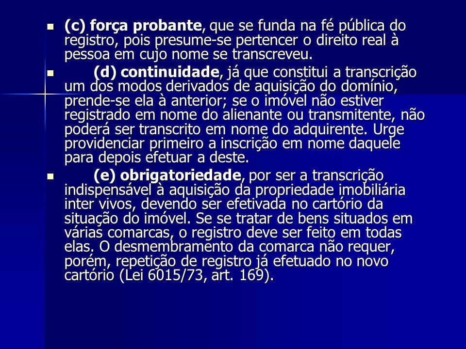 (c) força probante, que se funda na fé pública do registro, pois presume-se pertencer o direito real à pessoa em cujo nome se transcreveu. (c) força p