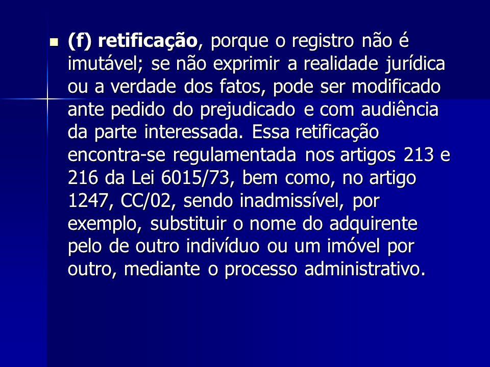(f) retificação, porque o registro não é imutável; se não exprimir a realidade jurídica ou a verdade dos fatos, pode ser modificado ante pedido do pre